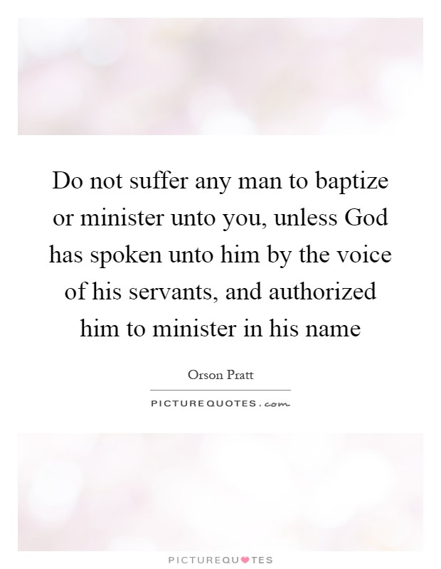 Do not suffer any man to baptize or minister unto you, unless God has spoken unto him by the voice of his servants, and authorized him to minister in his name Picture Quote #1