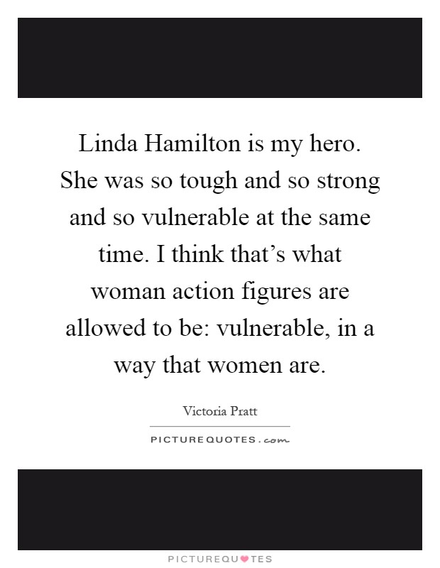 Linda Hamilton is my hero. She was so tough and so strong and so vulnerable at the same time. I think that's what woman action figures are allowed to be: vulnerable, in a way that women are Picture Quote #1