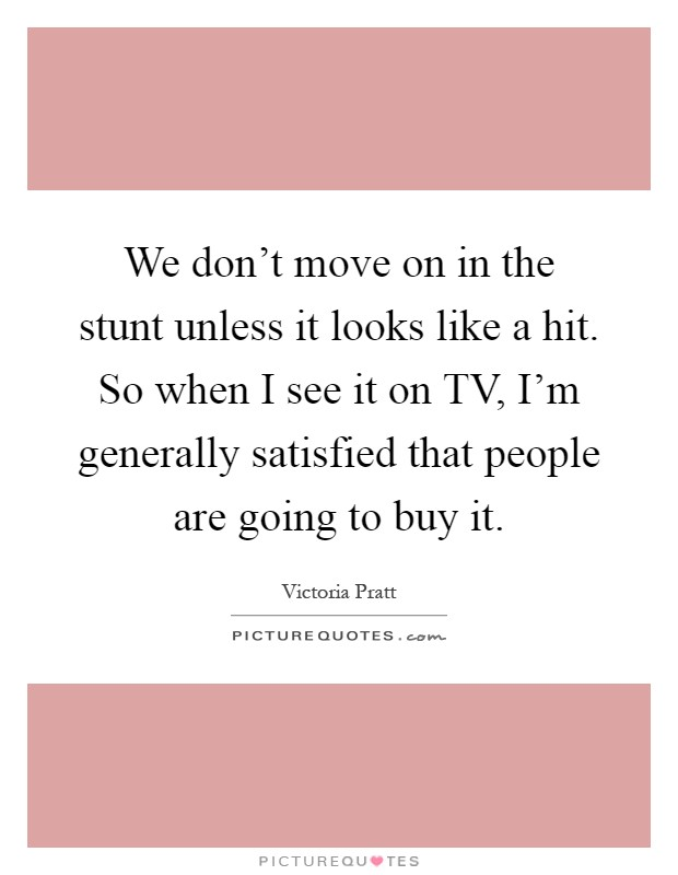 We don't move on in the stunt unless it looks like a hit. So when I see it on TV, I'm generally satisfied that people are going to buy it Picture Quote #1