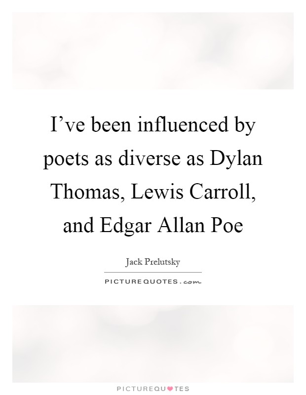 I've been influenced by poets as diverse as Dylan Thomas, Lewis Carroll, and Edgar Allan Poe Picture Quote #1