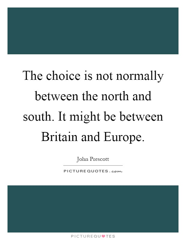 The choice is not normally between the north and south. It might be between Britain and Europe Picture Quote #1