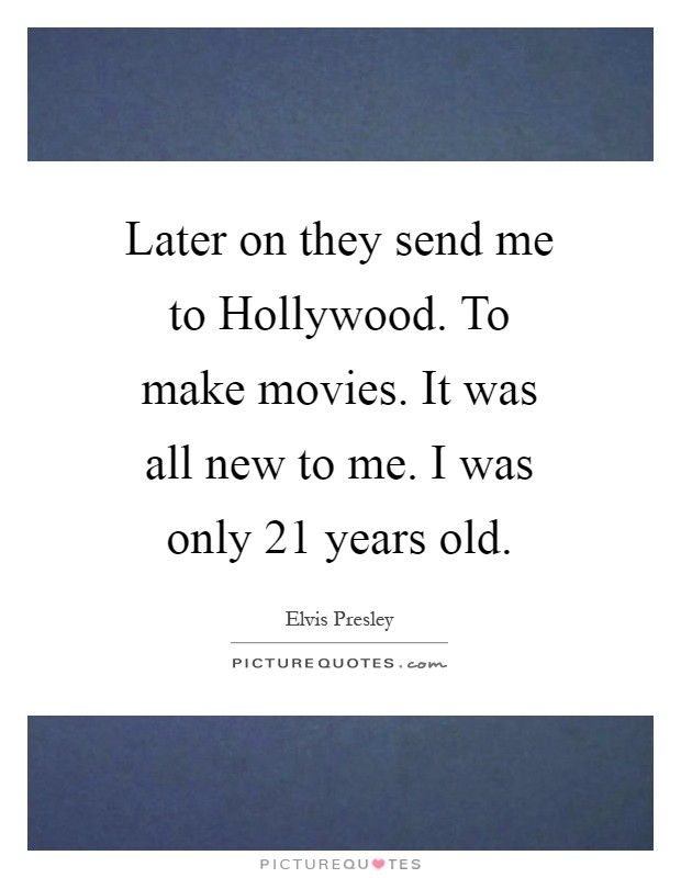 Later on they send me to Hollywood. To make movies. It was all new to me. I was only 21 years old Picture Quote #1