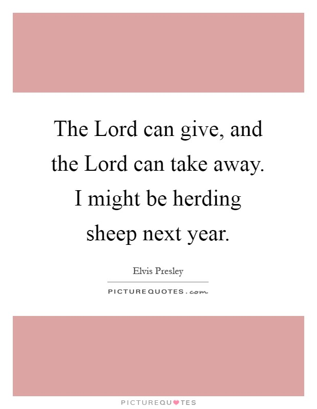 The Lord can give, and the Lord can take away. I might be herding sheep next year Picture Quote #1