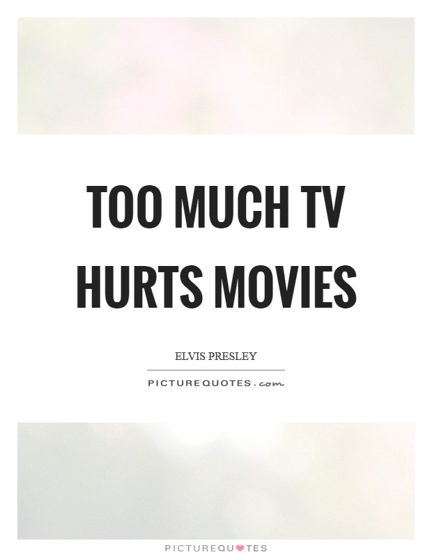 Too much TV hurts movies Picture Quote #1