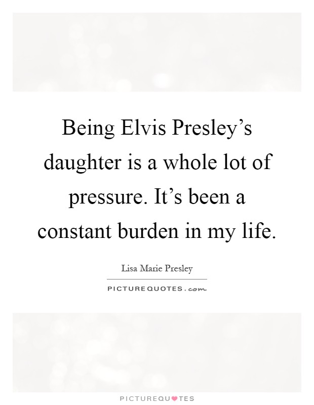 Being Elvis Presley S Daughter Is A Whole Lot Of Pressure Picture Quotes