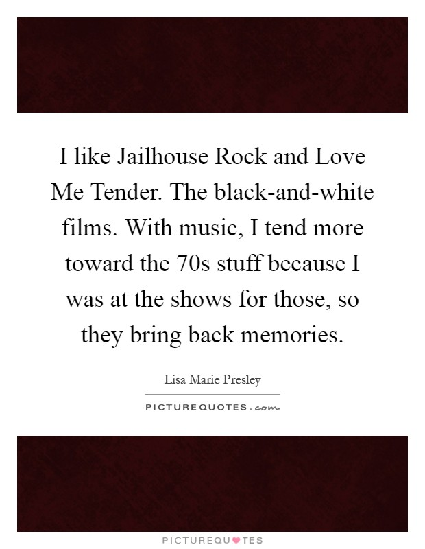 I like Jailhouse Rock and Love Me Tender. The black-and-white films. With music, I tend more toward the  70s stuff because I was at the shows for those, so they bring back memories Picture Quote #1