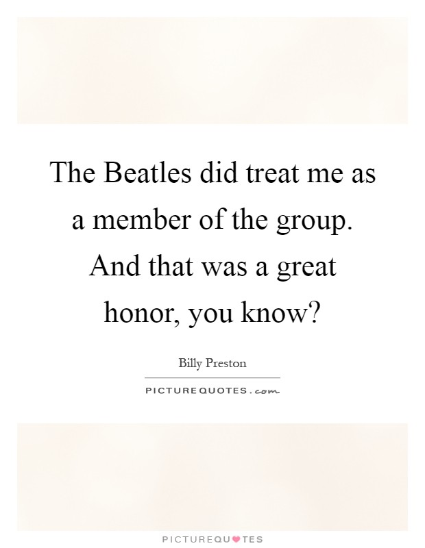 The Beatles did treat me as a member of the group. And that was a great honor, you know? Picture Quote #1