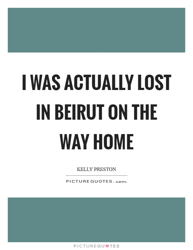 I was actually lost in Beirut on the way home Picture Quote #1
