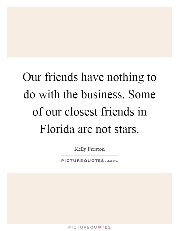 Our friends have nothing to do with the business. Some of our closest friends in Florida are not stars Picture Quote #1