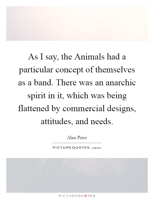 As I say, the Animals had a particular concept of themselves as a band. There was an anarchic spirit in it, which was being flattened by commercial designs, attitudes, and needs Picture Quote #1