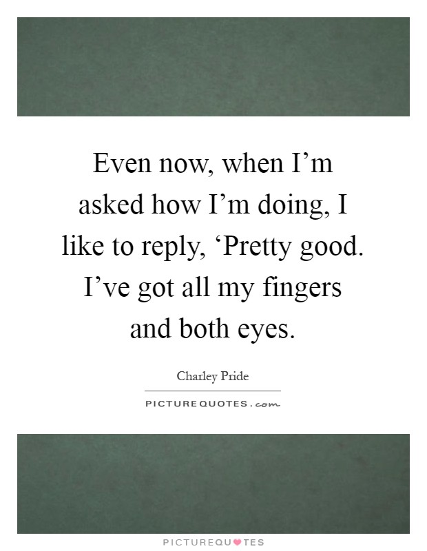 Even now, when I'm asked how I'm doing, I like to reply, 'Pretty good. I've got all my fingers and both eyes Picture Quote #1