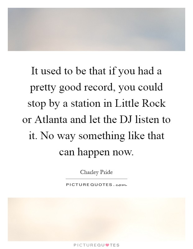 It used to be that if you had a pretty good record, you could stop by a station in Little Rock or Atlanta and let the DJ listen to it. No way something like that can happen now Picture Quote #1
