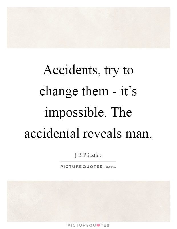 Accidents, try to change them - it's impossible. The accidental reveals man Picture Quote #1