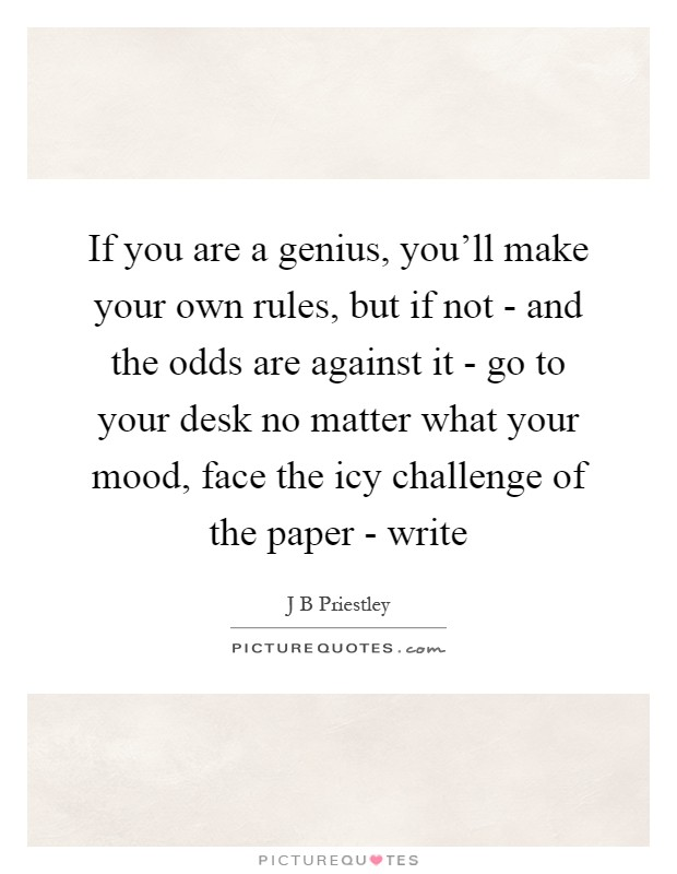If you are a genius, you'll make your own rules, but if not - and the odds are against it - go to your desk no matter what your mood, face the icy challenge of the paper - write Picture Quote #1