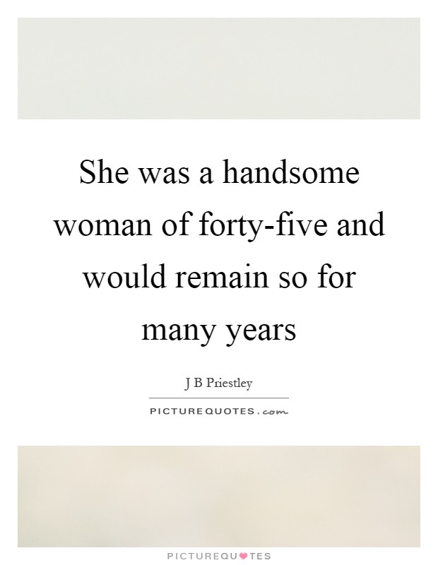 She was a handsome woman of forty-five and would remain so for many years Picture Quote #1