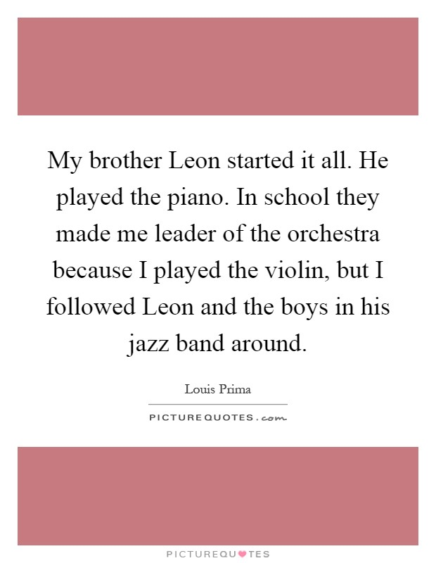 My brother Leon started it all. He played the piano. In school they made me leader of the orchestra because I played the violin, but I followed Leon and the boys in his jazz band around Picture Quote #1