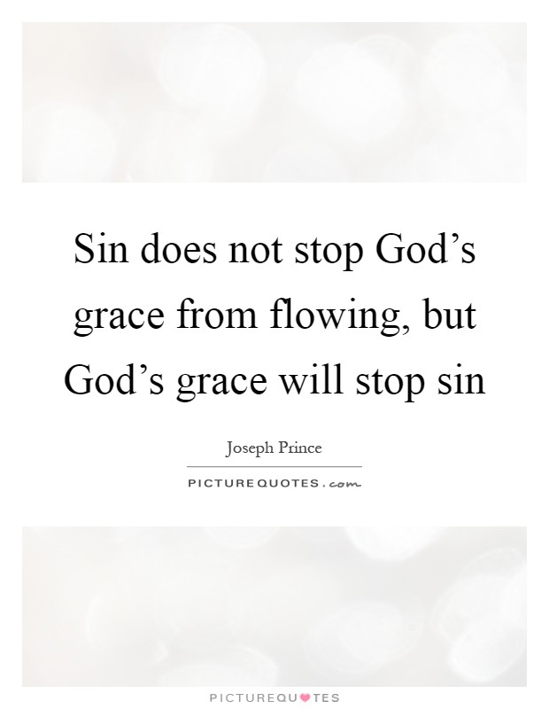 Sin does not stop God's grace from flowing, but God's grace will stop sin Picture Quote #1