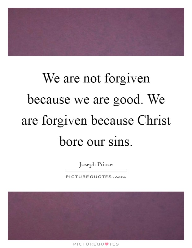 We are not forgiven because we are good. We are forgiven because Christ bore our sins Picture Quote #1