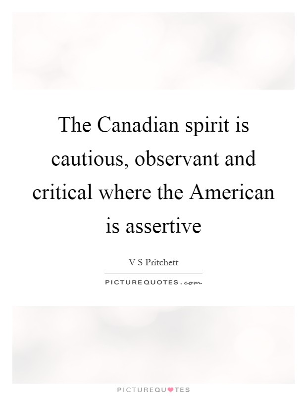 The Canadian spirit is cautious, observant and critical where the American is assertive Picture Quote #1