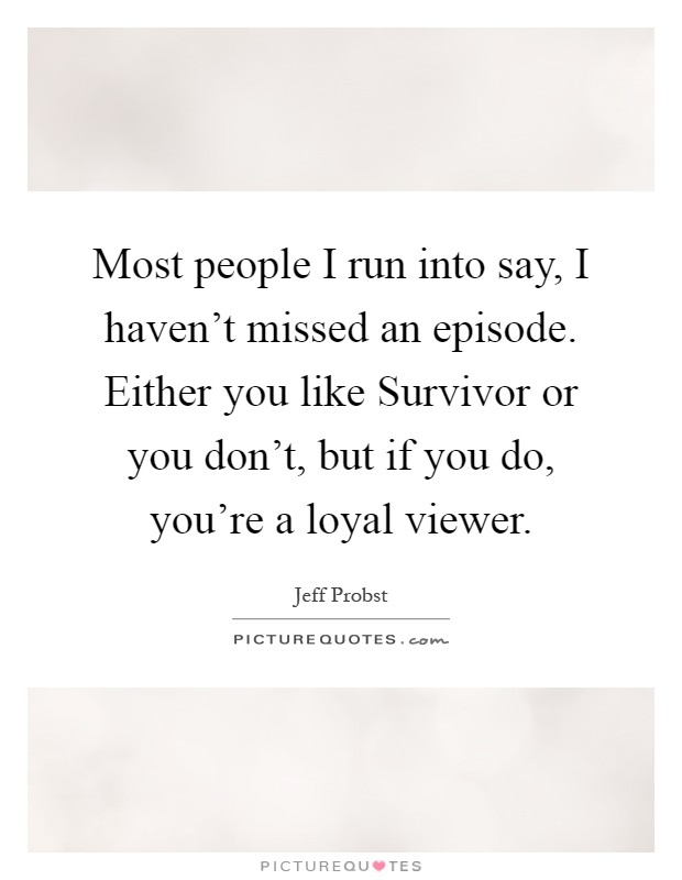 Most people I run into say, I haven't missed an episode. Either you like Survivor or you don't, but if you do, you're a loyal viewer Picture Quote #1