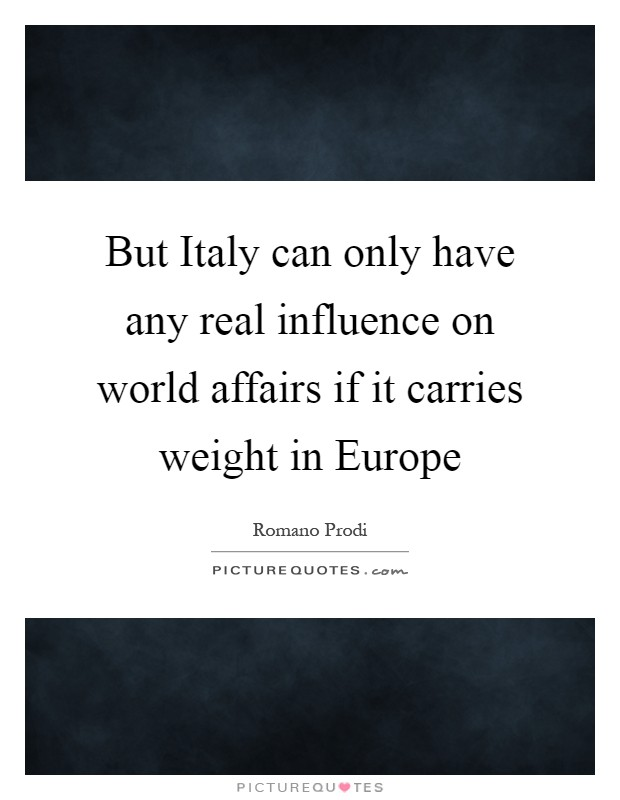 But Italy can only have any real influence on world affairs if it carries weight in Europe Picture Quote #1