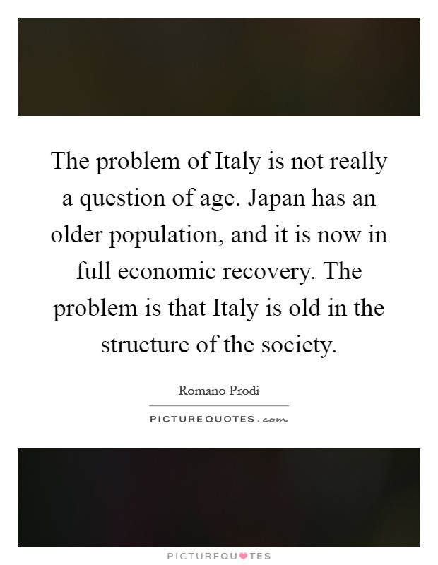 The problem of Italy is not really a question of age. Japan has an older population, and it is now in full economic recovery. The problem is that Italy is old in the structure of the society Picture Quote #1