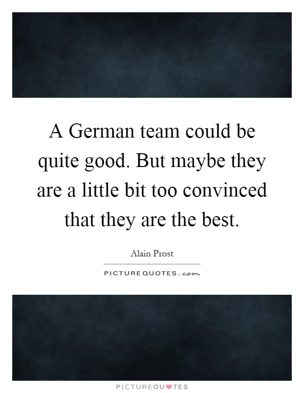A German team could be quite good. But maybe they are a little bit too convinced that they are the best Picture Quote #1