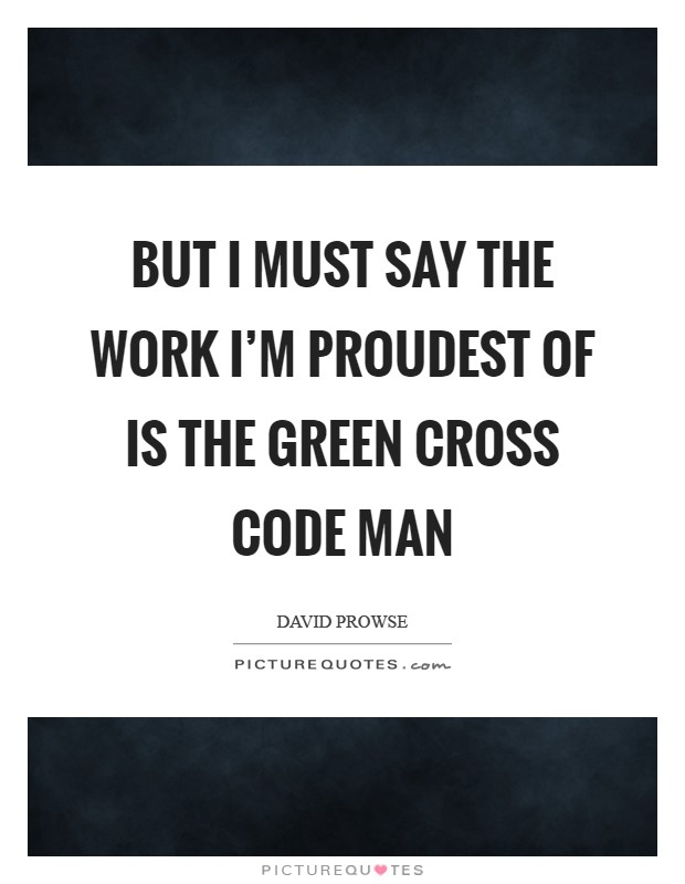 But I must say the work I'm proudest of is the Green Cross Code man Picture Quote #1