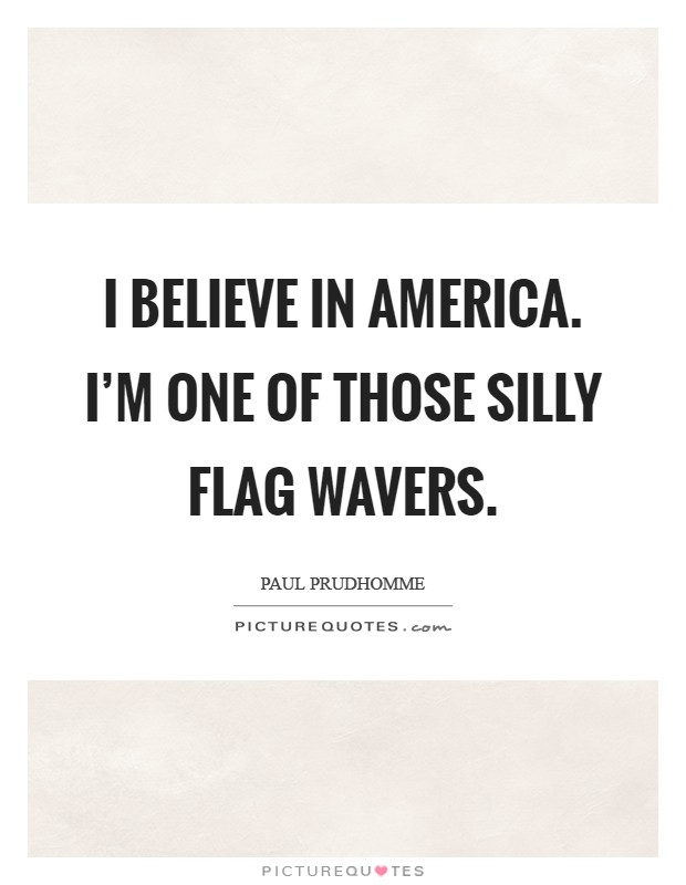 I believe in America. I'm one of those silly flag wavers Picture Quote #1