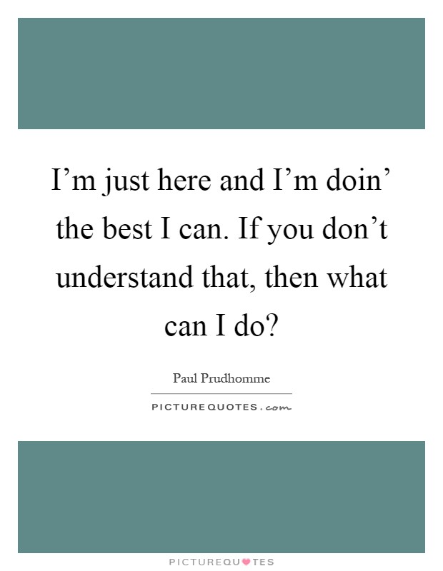 I'm just here and I'm doin' the best I can. If you don't understand that, then what can I do? Picture Quote #1