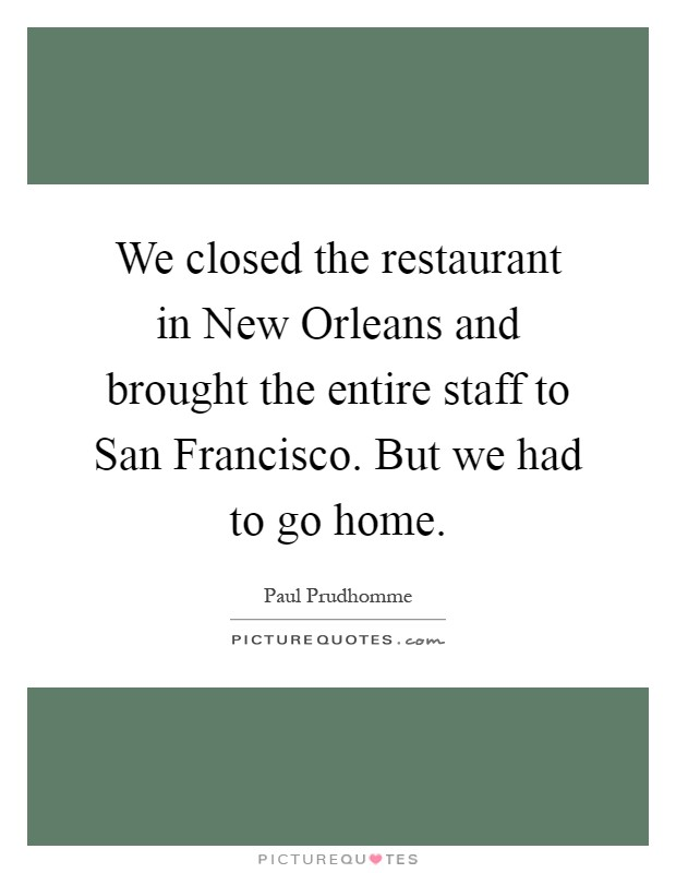 We closed the restaurant in New Orleans and brought the entire staff to San Francisco. But we had to go home Picture Quote #1