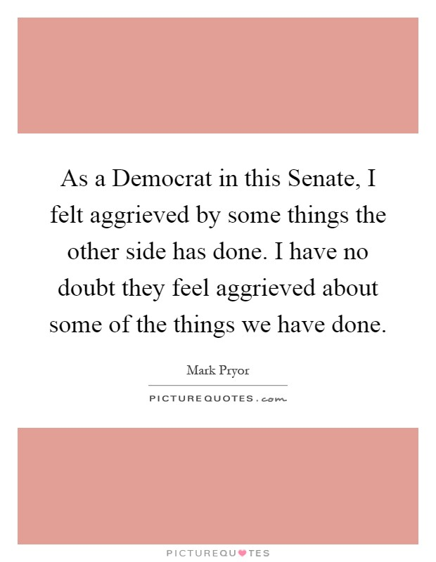 As a Democrat in this Senate, I felt aggrieved by some things the other side has done. I have no doubt they feel aggrieved about some of the things we have done Picture Quote #1