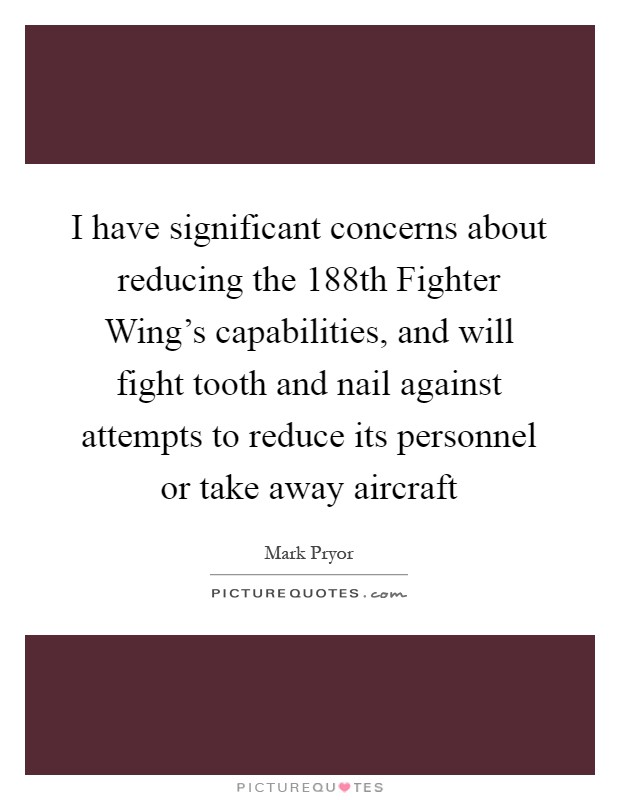 I have significant concerns about reducing the 188th Fighter Wing's capabilities, and will fight tooth and nail against attempts to reduce its personnel or take away aircraft Picture Quote #1
