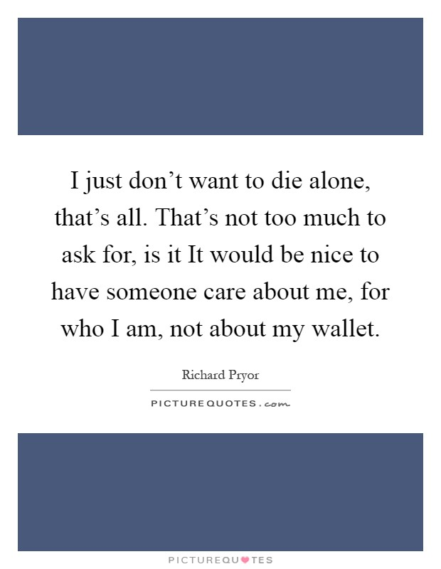 I just don't want to die alone, that's all. That's not too much to ask for, is it It would be nice to have someone care about me, for who I am, not about my wallet Picture Quote #1