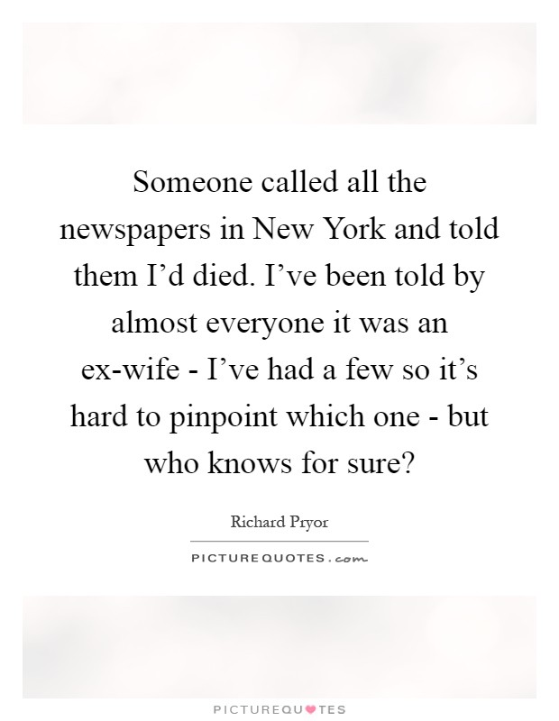 Someone called all the newspapers in New York and told them I'd died. I've been told by almost everyone it was an ex-wife - I've had a few so it's hard to pinpoint which one - but who knows for sure? Picture Quote #1