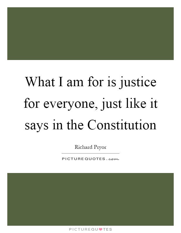 What I am for is justice for everyone, just like it says in the Constitution Picture Quote #1