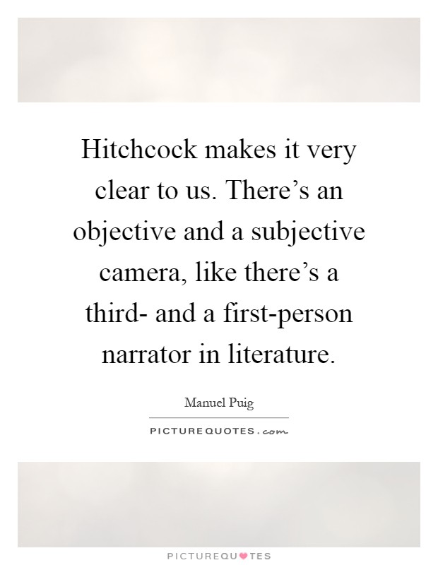 Hitchcock makes it very clear to us. There's an objective and a subjective camera, like there's a third- and a first-person narrator in literature Picture Quote #1