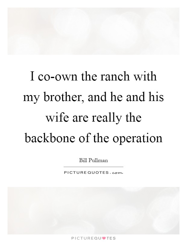 I co-own the ranch with my brother, and he and his wife are really the backbone of the operation Picture Quote #1