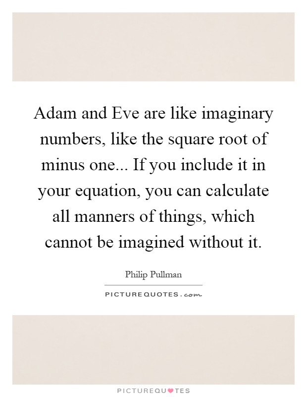 Adam and Eve are like imaginary numbers, like the square root of minus one... If you include it in your equation, you can calculate all manners of things, which cannot be imagined without it Picture Quote #1