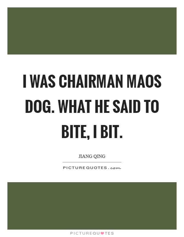 I was Chairman Maos dog. What he said to bite, I bit Picture Quote #1