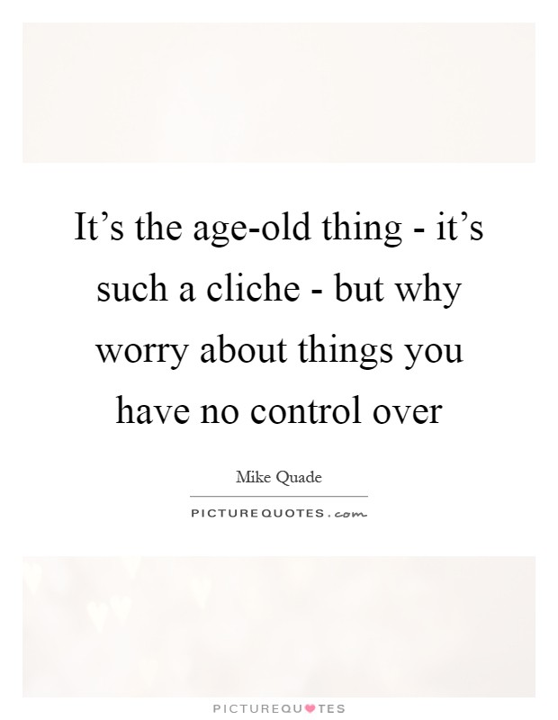 It's the age-old thing - it's such a cliche - but why worry about things you have no control over Picture Quote #1