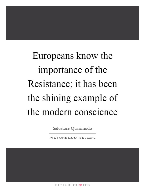 Europeans know the importance of the Resistance; it has been the shining example of the modern conscience Picture Quote #1