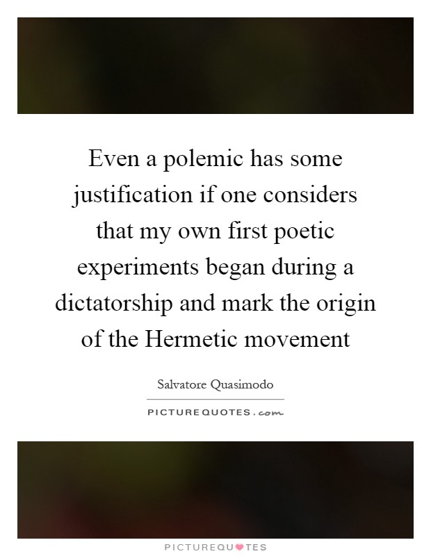 Even a polemic has some justification if one considers that my own first poetic experiments began during a dictatorship and mark the origin of the Hermetic movement Picture Quote #1