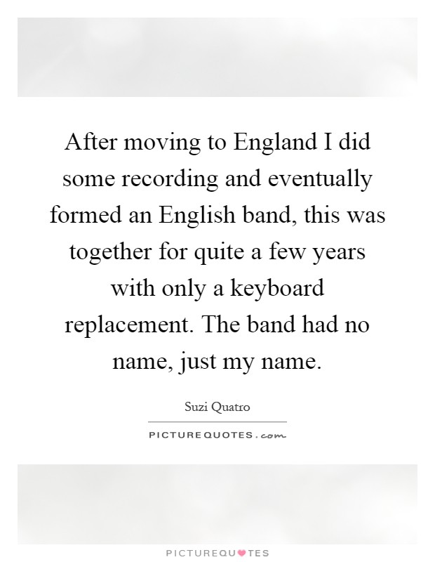 After moving to England I did some recording and eventually formed an English band, this was together for quite a few years with only a keyboard replacement. The band had no name, just my name Picture Quote #1
