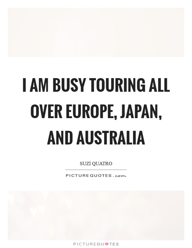 I am busy touring all over Europe, Japan, and Australia Picture Quote #1