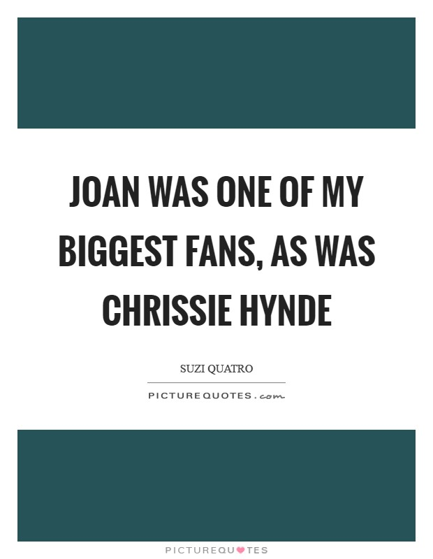 Joan was one of my biggest fans, as was Chrissie Hynde Picture Quote #1