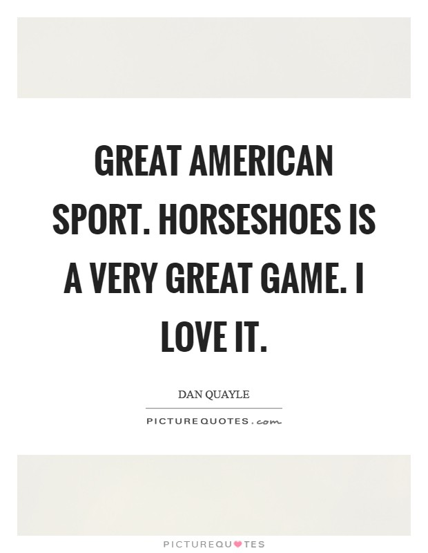 Great American sport. Horseshoes is a very great game. I love it Picture Quote #1