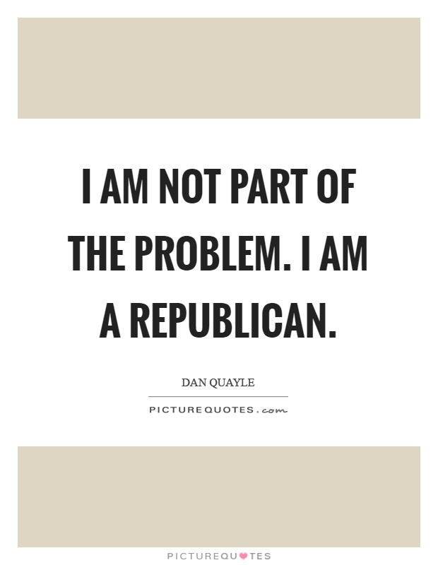 I am not part of the problem. I am a Republican Picture Quote #1