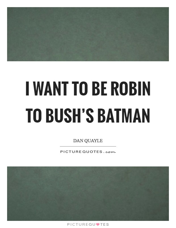 I want to be Robin to Bush's Batman Picture Quote #1