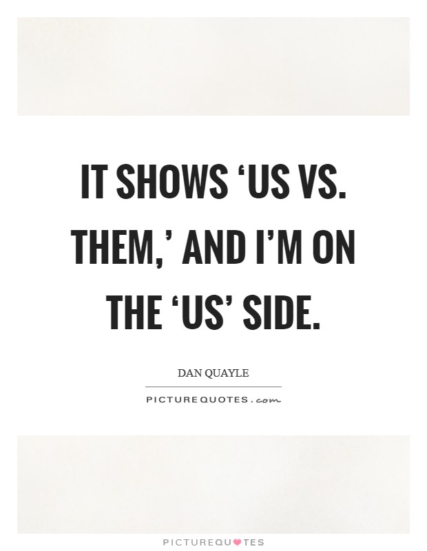 It shows 'us vs. Them,' and I'm on the 'us' side Picture Quote #1